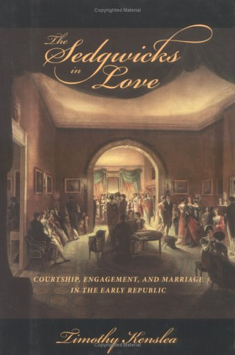 The Sedgwicks in Love: Courtship, Engagement, and Marriage in the Early Republic (Signed First ...