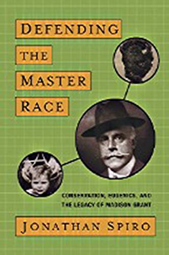 Defending the Master Race. Conservation, Eugenics, and the Legacy of Madison Grant.