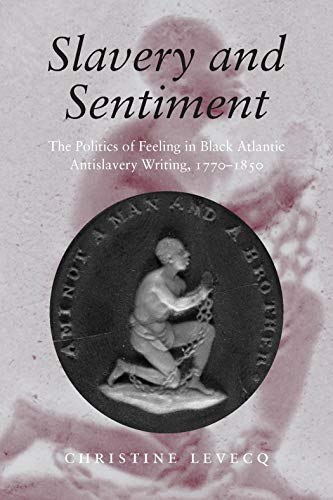 9781584657347: Slavery and Sentiment: The Politics of Feeling in Black Atlantic Antislavery Writing, 1770-1850 (Becoming Modern: New Nineteenth-Century Studies)