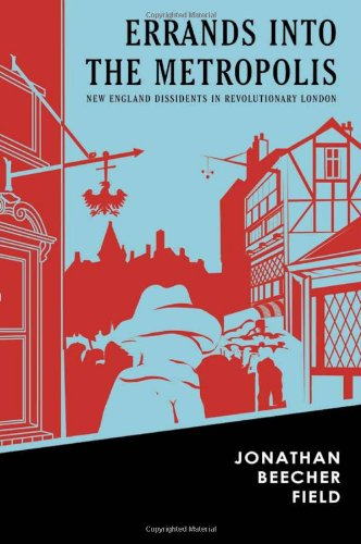 Errands Into The Metropolis: New England Dissidents In Revolutionary London. - Field, Jonathan Beecher.