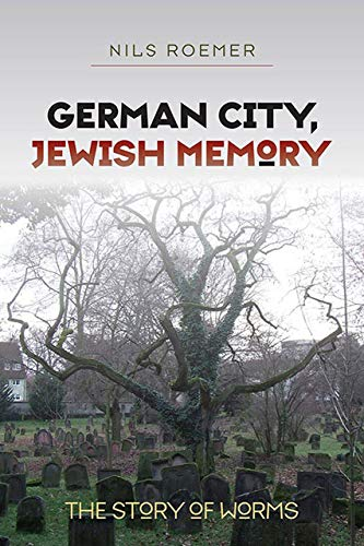 German City, Jewish Memory: The Story of Worms (The Tauber Institute Series for the Study of ...