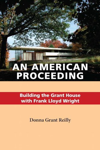 An American Proceeding: Building the Grant House with Frank Lloyd Wright: Donna Grant Reilly