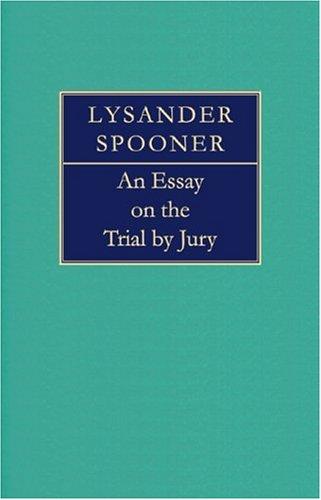 An Essay on the Trial by Jury: Spooner, Lysander