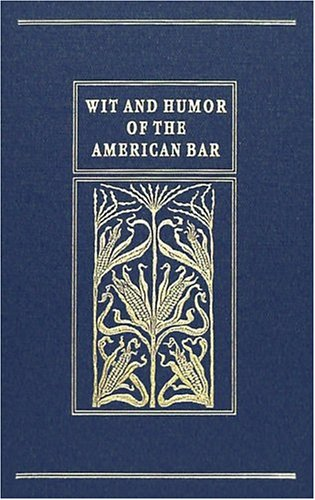Wit and Humor of the American Bar: A Collection from Various Sources Classified Under Appropriate ...