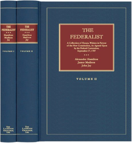 The Federalist: A Collection Of Essays, Written In Favour Of The New Constitution, As Agreed Upon ...