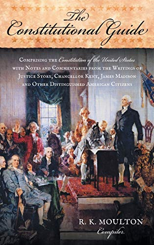 9781584777540: The Constitutional Guide: Comprising the Constitution of the United States; with Notes and Commentaries from the Writings of Justice Story, Chancellor ... and Other Distinguished American Citizens