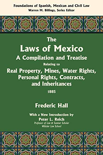The Laws of Mexico: A Compilation and Treatise Relating to Real Property, Mines, Water Rights, ...