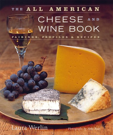 The All American Cheese and Wine Book: Pairings, Profiles and Recipes