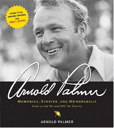 Arnold Palmer: Memories, Stories, and Memorabilia from a Life On and Off the Course: Palmer, Arnold