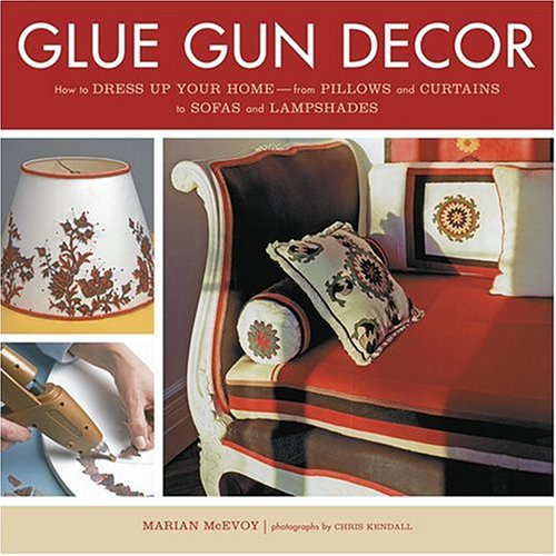 9781584794165: Glue Gun Decor: How to Dress Up Your Home-from Pillows and Curtains to Sofas and Lampshades