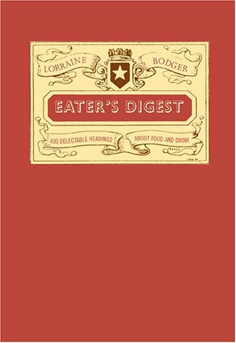 Eaters Digest: 400 Delectable Readings About Food and Drink: Bodger, Lorraine