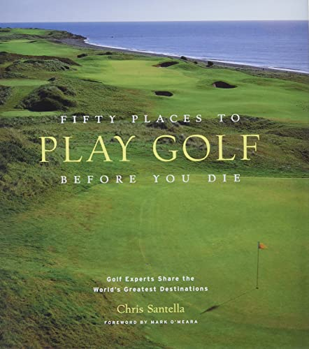 9781584794745: Fifty Places to Play Golf Before You Die: Golf Experts Share the World's Greatest Destinations