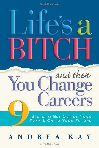 9781584794875: Life's a Bitch and Then You Change Careers: 9 Steps to Get You Out of Your Funk & on to Your Future