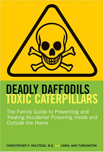 9781584794929: Deadly Daffodils, Toxic Caterpillars: The Family Guide to Preventing and Treating Accidental Poisoning Inside and Outside the Home