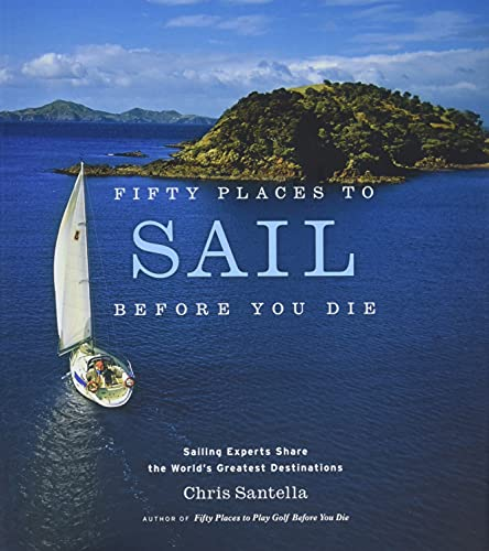 Fifty Places to Sail Before You Die: Sailing Experts Share the World's Greatest Destinations Santella, Chris