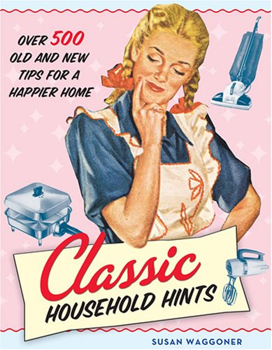 Classic Household Hints: Over 500 Old and New Tips for a Happier Home: Waggoner, Susan