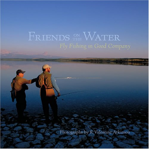 Friends on the Water: Fly Fishing in Good Company: Atkinson, R. Valentine