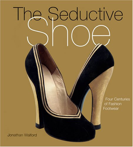 9781584796220: The Seductive Shoes: Four Centuries of Fashion Footwear