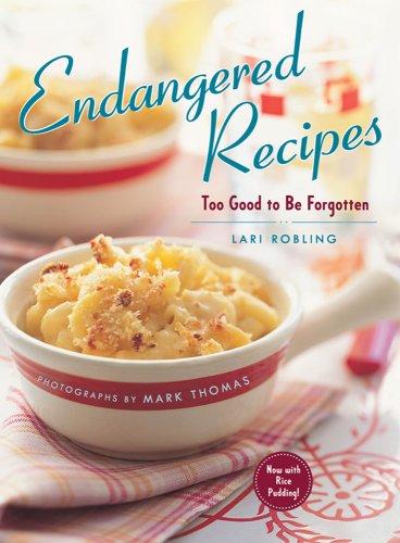 Endangered Recipes: Too Good to Be Forgotten: Lari Robling; Photographer-Mark Thomas