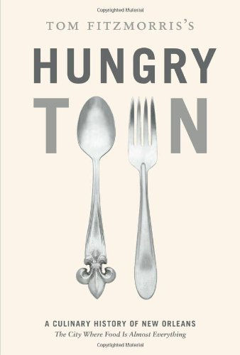 Tom Fitzmorris's Hungry Town: A Culinary History of New Orleans, the City Where Food Is Almost Ev...