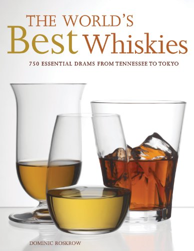 The World's Best Whiskies: 750 Essential Drams from Tennessee to Tokyo (Hardcover): Dominic ...