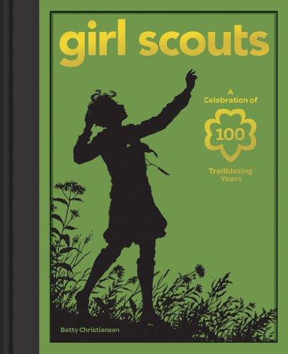 Girl Scouts: A Celebration of 100 Trailblazing Years: Christiansen, Betty