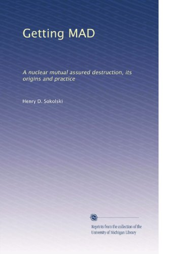 Getting MAD: Nuclear Mutual Assured Destruction, Its Origins and Practice: Henry D. Sokolski