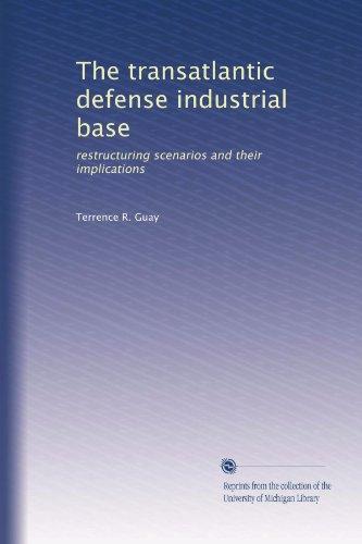 The Transatlantic Defense Industrial Base: Restructuring Scenarios and Their Implications: Guay, ...