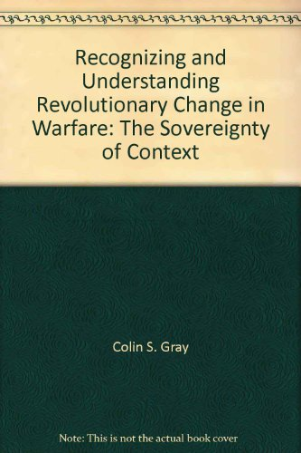 Recognizing and Understanding Revolutionary Change in Warfare: The Sovereignty of Context: Gray, ...
