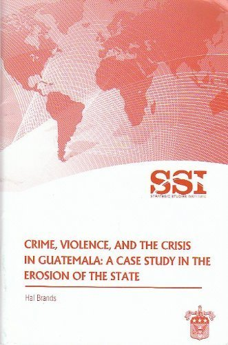 Crime, Violence, and the Crisis in Guatemala: A Case Study in the Erosion of the State