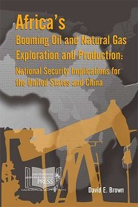 Africa's Booming Oil and Natural Gas Exploration and Production: National Security Implications...