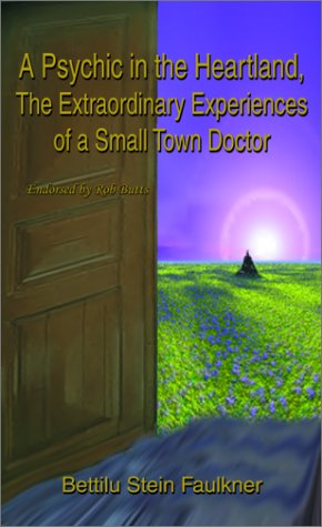 A Psychic in the Heartland: The Extraordinary Experiences of a Small Town Doctor: Faulkner, Bettilu...
