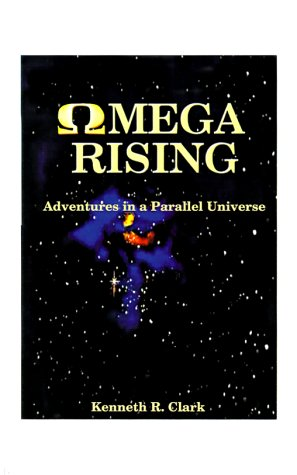 Omega Rising: Adventures in a Parallel Universe: Clark, Kenneth R.
