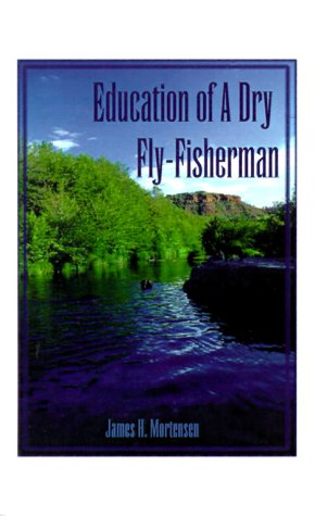 Education of a Dry Fly-Fisherman: How I Got Started and What I Learned: Mortensen, James H.