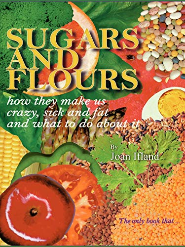 Sugars And Flours: How They Make Us Crazy, Sick And Fat, And What To Do About It
