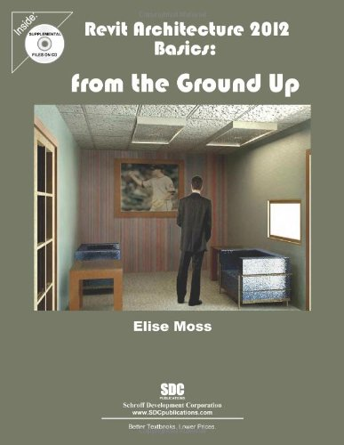 Revit Architecture 2012 Basics: From the Ground Up: Moss, Elise