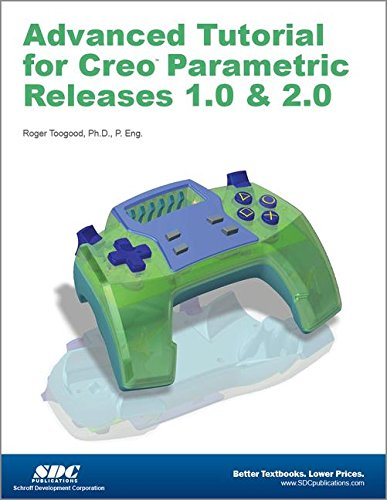 Advanced Tutorial for Creo Parametric Releases 1.0 and 2.0: Toogood, Roger, Ph.D.