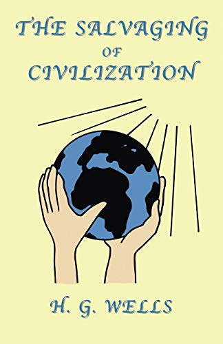 The Salvaging of Civilization: A Probable Future: G. H. Wells