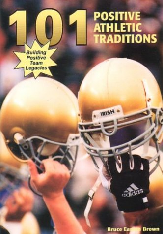 101 Positive Athletic Traditions: Building Positive Team Legacies: Brown, Bruce Eamon