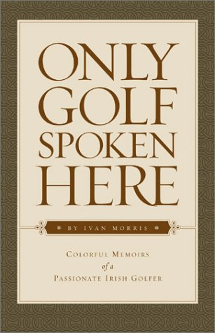 Only Golf Spoken Here : Memoirs Of A Passionate Irish Golfer