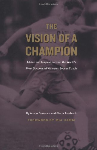 The Vision of a Champion: Advice and Inspiration from the World's Most Successful Women's Soccer ...