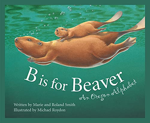 B Is for Beaver : An Oregon Alphabet (Alphabet Series): Smith, Marie; Smith, Roland; Michael Roydon