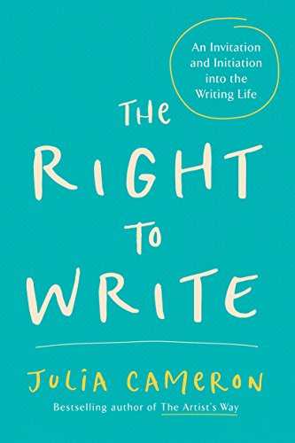 The Right to Write: An Invitation and Initiation Into the Writing Life: Cameron, Julia