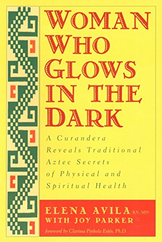 9781585420223: Woman Who Glows in the Dark: A Curandera Reveals Traditional Aztec Secrets of Physical and Spiritual Health