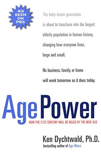 Age Power: How the 21st Century Will Be Ruled by the New Old: Ken Dychtwald