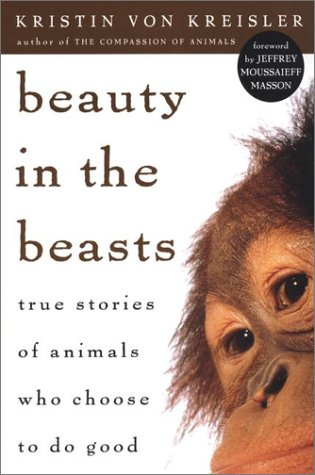 Beauty in the Beasts: True Stories of Animals Who Choose to Do Good (reprint): Kristin Von Kreisler