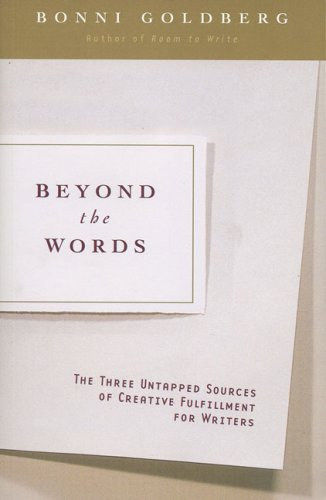 Beyond the Words: The Three Untapped Sources of Creative Fulfillment for Writers: Bonni Goldberg