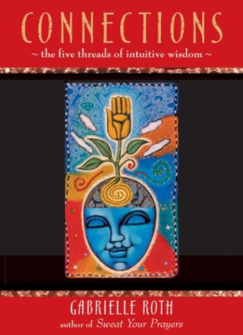 CONNECTIONS : THE FIVE THREADS OF INTUITIVE WISDOM: Roth, Gabrielle