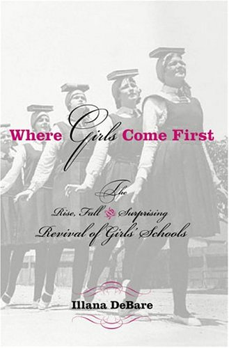 Where Girls Come First: The Rise, Fall, and Surprising Revival of Girls' Schools: Debare, Ilana