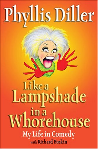 Like A Lampshade In A Whorehouse: My Life In Comedy, (Inscribed): Diller, Phyllis;Buskin, Richard